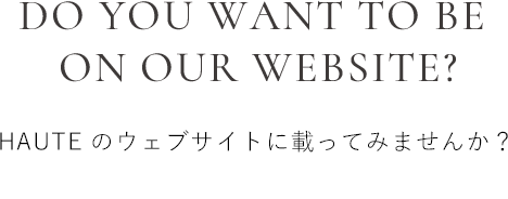 DO YOU WANT TO BE  ON OUR WEBSITE? HAUTEのウェブサイトに載ってみませんか?
